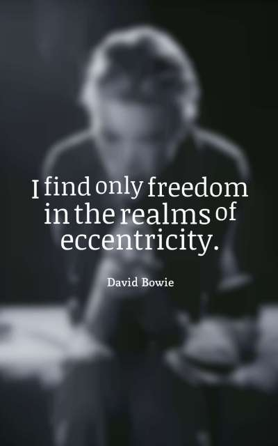 I find only freedom in the realms of eccentricity.