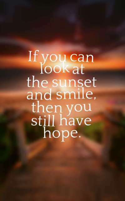 If you can look at the sunset and smile, then you still have hope.