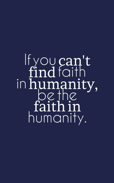 If you can't find faith in humanity, be the faith in humanity.