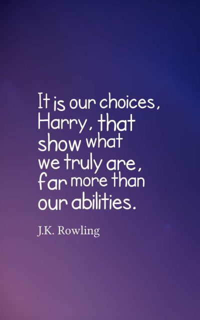 It is our choices, Harry, that show what we truly are, far more than our abilities.