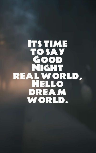 Its time to say Good Night real world, Hello dream world.