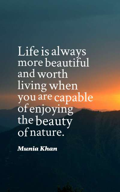 Life is always more beautiful and worth living when you are capable of enjoying the beauty of nature.