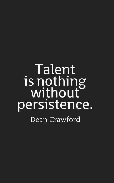 Talent is nothing without persistence.
