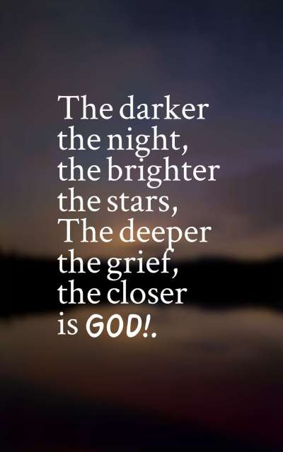 The darker the night, the brighter the stars, The deeper the grief, the closer is God!.