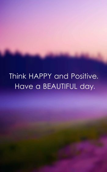 Think Happy and Positive. Have a beautiful day.