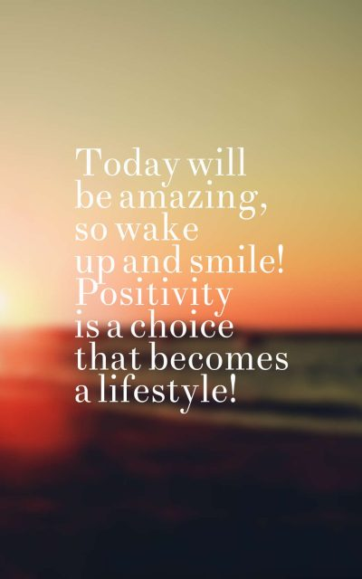 Today will be amazing, so wake up and smile! Positivity is a choice that becomes a lifestyle!