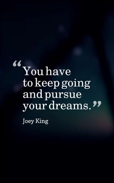 You have to keep going and pursue your dreams.
