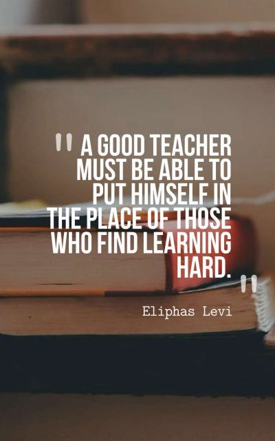 A good teacher must be able to put himself in the place of those who find learning hard.