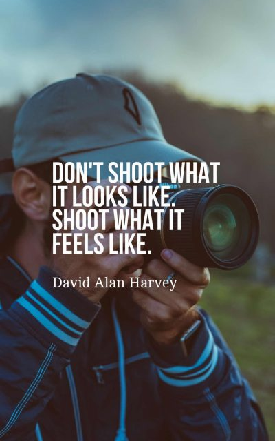 Don't shoot what it looks like. Shoot what it feels like.