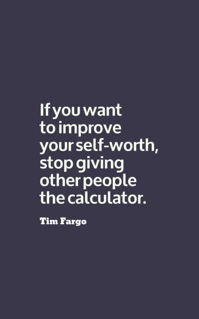 If you want to improve your self-worth, stop giving other people the calculator.