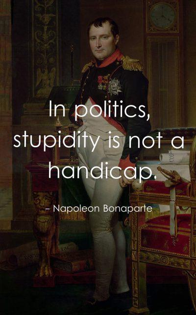 In politics, stupidity is not a handicap.