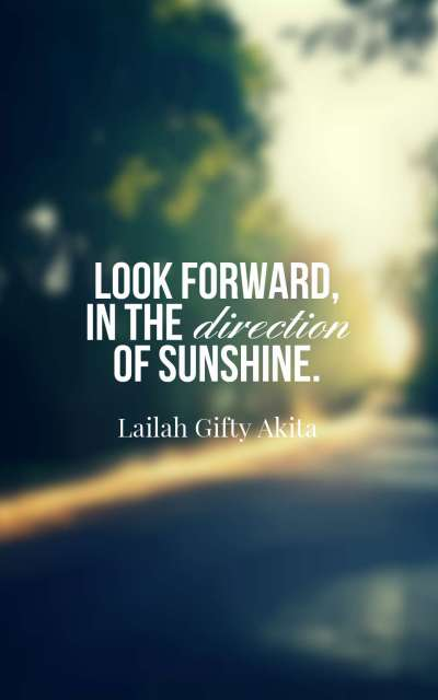 Look forward, in the direction of sunshine.