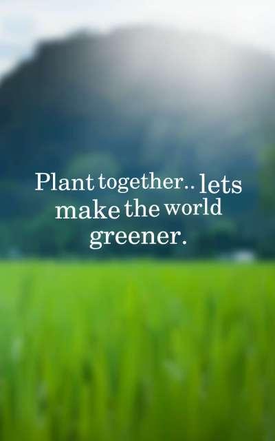 Plant together lets make the world greener.