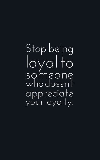 Stop being loyal to someone who doesn't appreciate your loyalty.