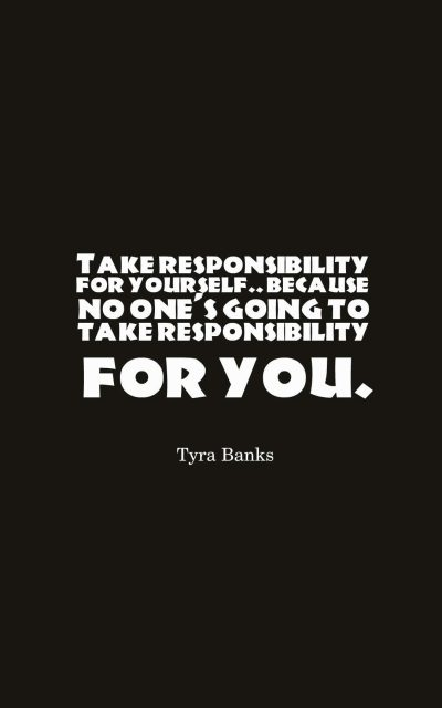 Take responsibility for yourself. because no one's going to take responsibility for you.