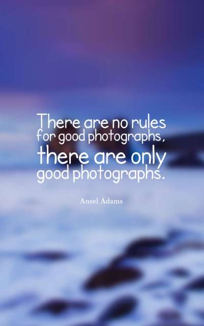 There are no rules for good photographs, there are only good photographs.