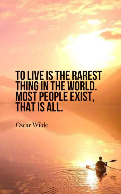 To live is the rarest thing in the world. Most people exist, that is all.