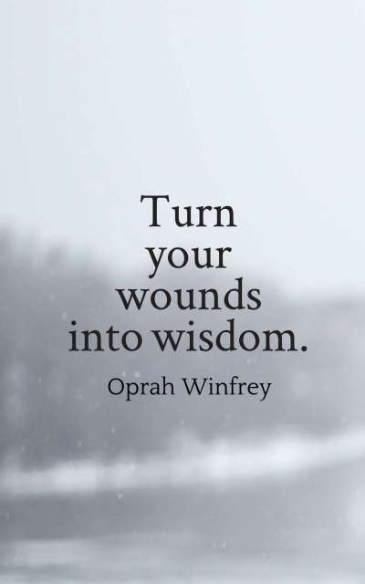 Turn your wounds into wisdom.