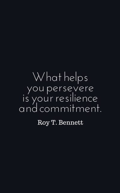 What helps you persevere is your resilience and commitment.
