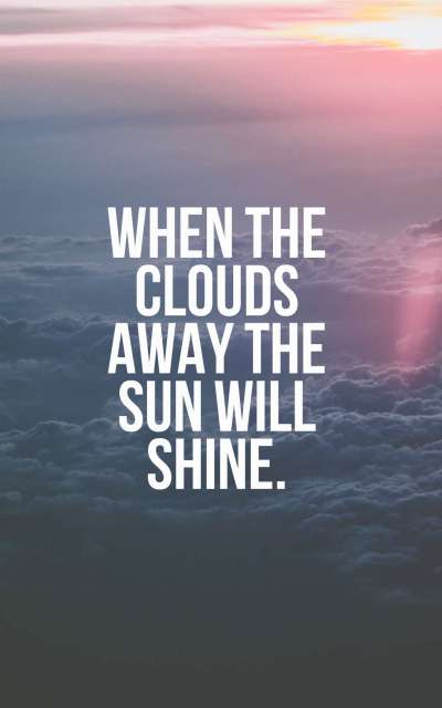 When the clouds away the sun will shine.