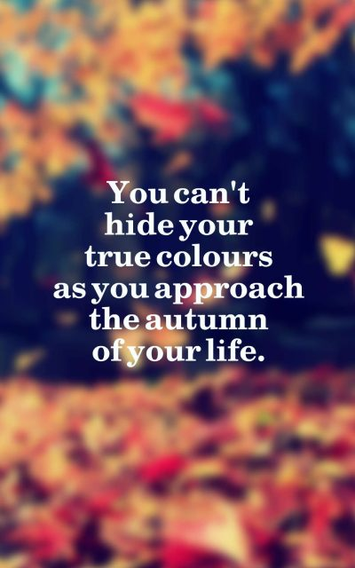You can't hide your true colours as you approach the autumn of your life.
