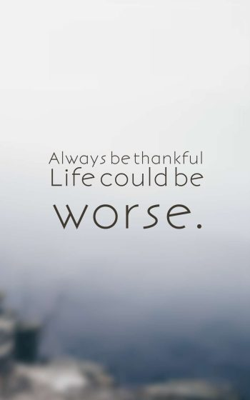 Always be thankful Life could be worse.