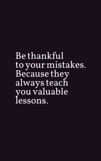 Be thankful to your mistakes. Because they always teach you valuable lessons.
