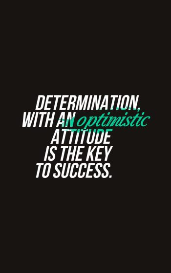 Determination, with an optimistic attitude is the key to success.