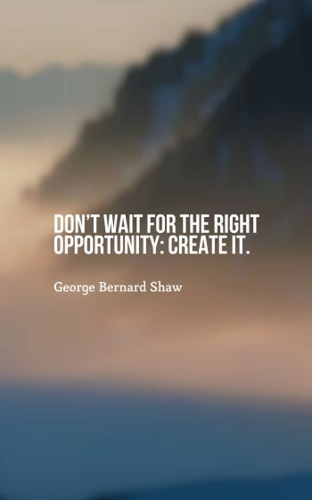 Don't wait for the right opportunity create it.