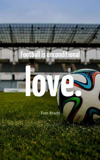 Football is unconditional love.