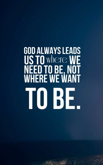 God always leads us to where we need to be, not where we want to be.