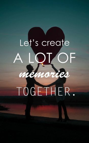 Let's create a lot of memories together.