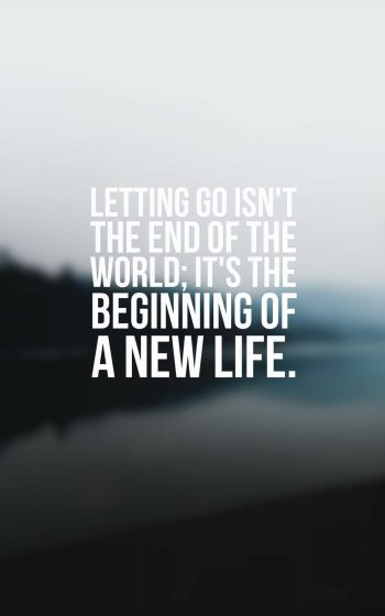 Letting go isn't the end of the world; it's the beginning of a new life.