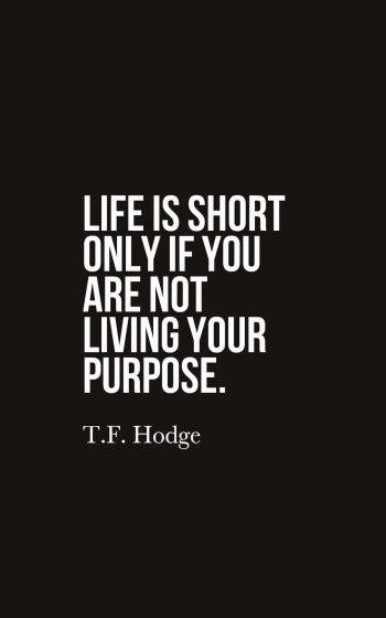Life is short only if you are not living your purpose.
