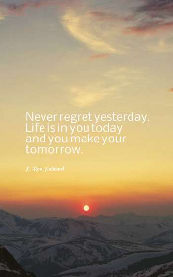 Never regret yesterday. Life is in you today and you make your tomorrow.