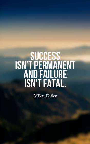 Success isn't permanent and failure isn't fatal.