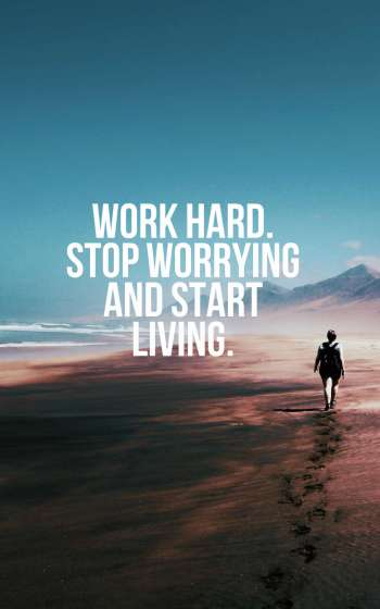 Work hard. Stop worrying and start living.