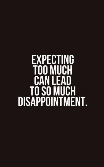 Expecting too much can lead to so much disappointment.