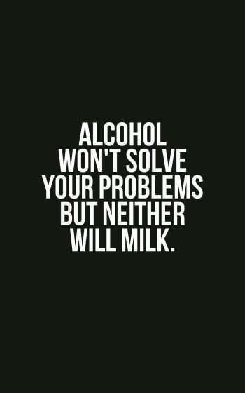 Alcohol won't solve your problems but neither will milk.