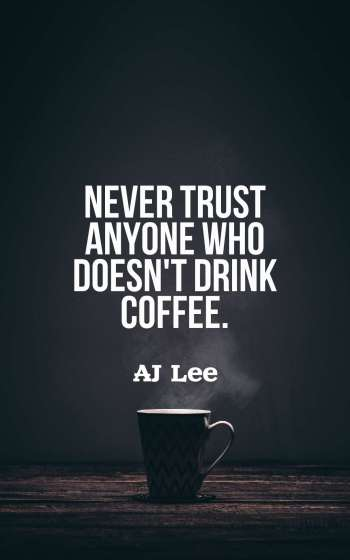 Never trust anyone who doesn't drink coffee.