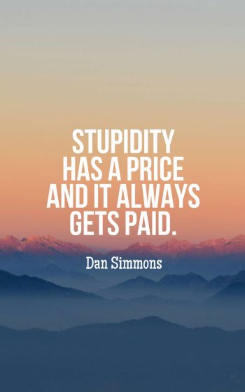 Stupidity has a price and it always gets paid.