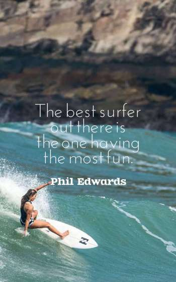 The best surfer out there is the one having the most fun.