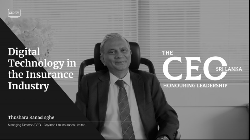 An interview with Mr. Thushara Ranasinghe, the Managing Director/CEO of Ceylinco Life Insurance Limited