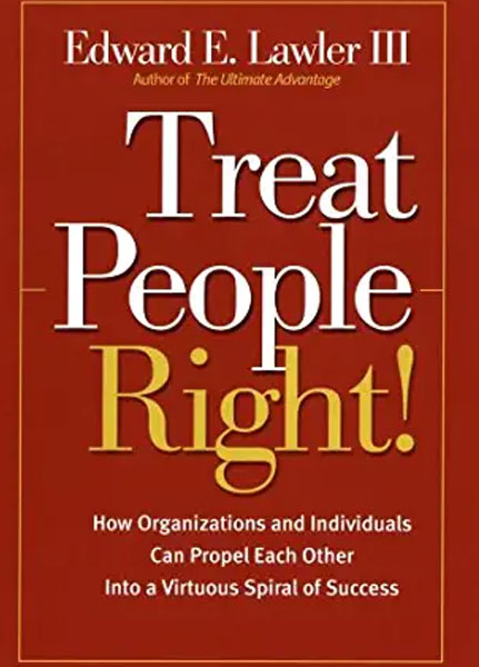 Treat People Right!: How Organizations and Individuals Can Propel Each Other Into a Virtuous Spiral of Success