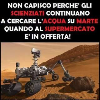 Non capisco perchè gli scienziati continuano a cercare l'acqua su Marte quando al supermercato è in offerta!