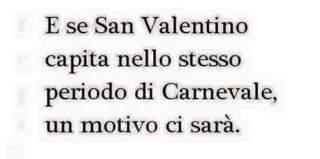 E se San Valentino capita nello stesso periodo di Carnevale, un motivo ci sarà
