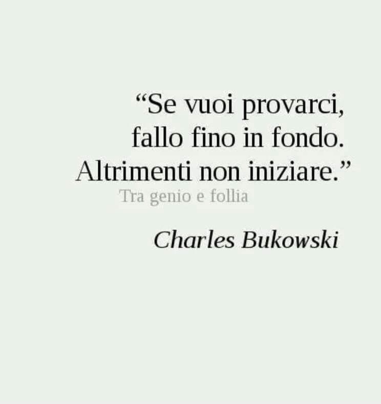 Se vuoi provarci, fallo fino in fondo. Altrimenti non iniziare. Charles Bukowski