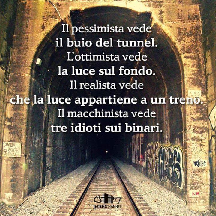 Il pessimista vede il buio del tunnel. L'ottimista vede la luce sul fondo. Il realista vede che la luce apprtiene a un treno. Il macchinista vede tre idioti sui binari