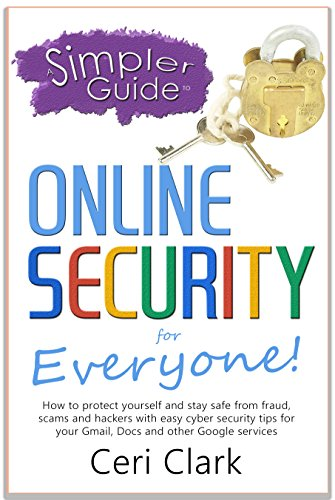 A Simpler Guide to Online Security for Everyone: How to protect yourself and stay safe from fraud, scams and hackers with easy cyber security tips