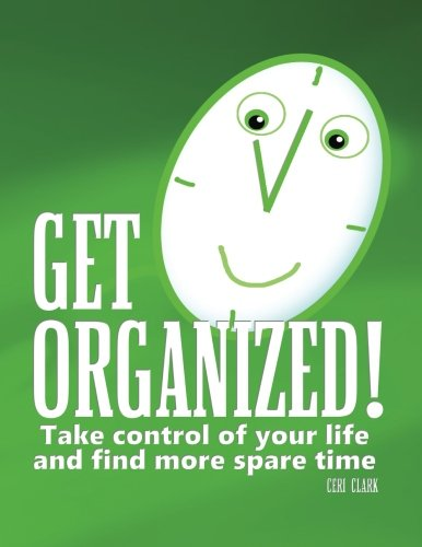 Get Organized!: Take Control of Your Life to Find More Spare Time